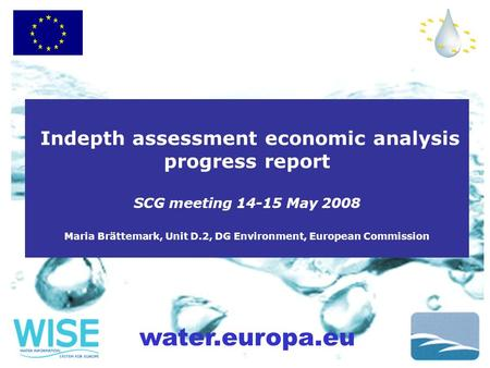 Water.europa.eu Indepth assessment economic analysis progress report SCG meeting 14-15 May 2008 Maria Brättemark, Unit D.2, DG Environment, European Commission.