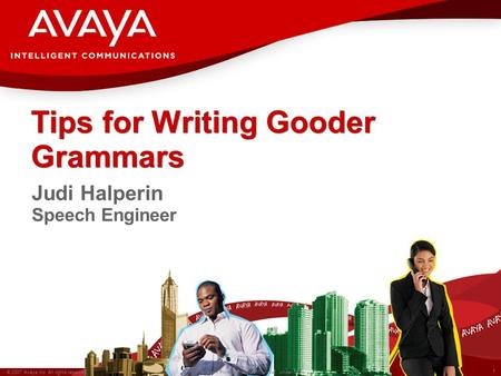 1 © 2007 Avaya Inc. All rights reserved. Avaya – Proprietary & Confidential. Under NDA Tips for Writing Gooder Grammars Judi Halperin Speech Engineer.