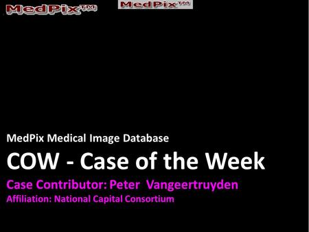 MedPix Medical Image Database COW - Case of the Week Case Contributor: Peter Vangeertruyden Affiliation: National Capital Consortium.