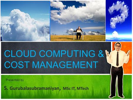 CLOUD COMPUTING & COST MANAGEMENT S. Gurubalasubramaniyan, MSc IT, MTech Presented by.