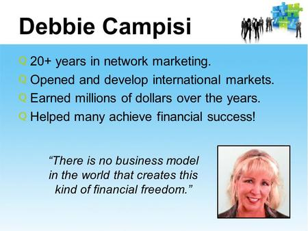 Debbie Campisi 20+ years in network marketing. Opened and develop international markets. Earned millions of dollars over the years. Helped many achieve.
