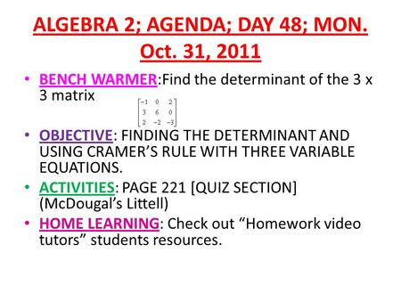 ALGEBRA 2; AGENDA; DAY 48; MON. Oct. 31, 2011 BENCH WARMER:Find the determinant of the 3 x 3 matrix OBJECTIVE: FINDING THE DETERMINANT AND USING CRAMER'S.