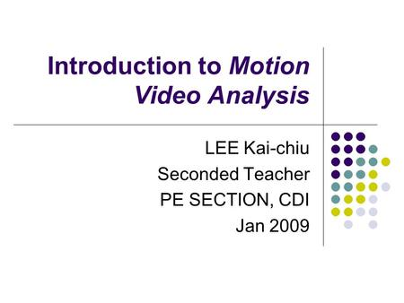Introduction to Motion Video Analysis LEE Kai-chiu Seconded Teacher PE SECTION, CDI Jan 2009.