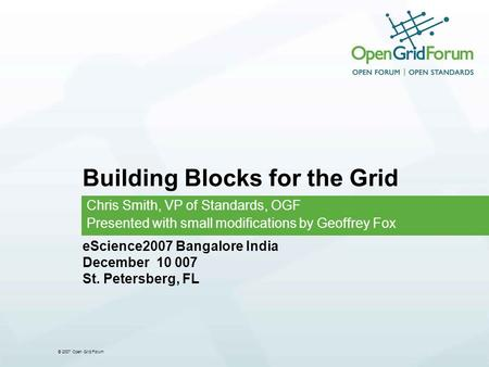 © 2007 Open Grid Forum Building Blocks for the Grid Chris Smith, VP of Standards, OGF Presented with small modifications by Geoffrey Fox eScience2007 Bangalore.