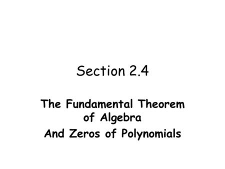 Section 2.4 The Fundamental Theorem of Algebra And Zeros of Polynomials.