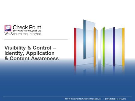 ©2010 Check Point Software Technologies Ltd. | [Unrestricted] For everyone Visibility & Control – Identity, Application & Content Awareness.