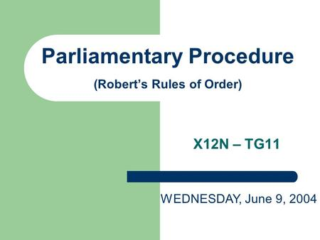 Parliamentary Procedure (Robert's Rules of Order) X12N – TG11 WEDNESDAY, June 9, 2004.