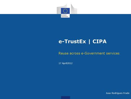 E-TrustEx | CIPA Reuse across e-Government services 17 April2012 Joao Rodrigues Frade.