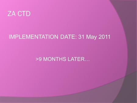 ZA CTD IMPLEMENTATION DATE: 31 May 2011 >9 MONTHS LATER…