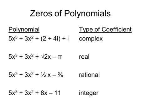 Zeros of Polynomials PolynomialType of Coefficient 5x 3 + 3x 2 + (2 + 4i) + icomplex 5x 3 + 3x 2 + √2x – πreal 5x 3 + 3x 2 + ½ x – ⅜rational 5x 3 + 3x.