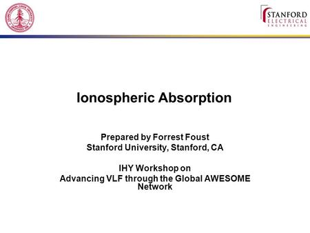Ionospheric Absorption Prepared by Forrest Foust Stanford University, Stanford, CA IHY Workshop on Advancing VLF through the Global AWESOME Network.