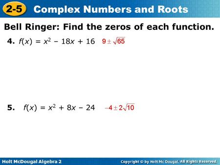 Holt McDougal Algebra 2 2-5 Complex Numbers and Roots 4. 5. f(x) = x 2 – 18x + 16 f(x) = x 2 + 8x – 24 Bell Ringer: Find the zeros of each function.