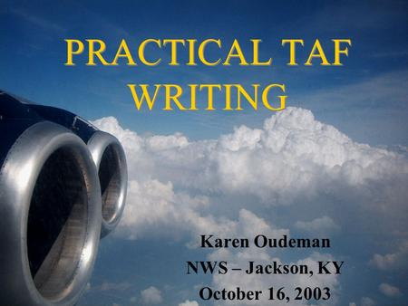 PRACTICAL TAF WRITING Karen Oudeman NWS – Jackson, KY October 16, 2003.