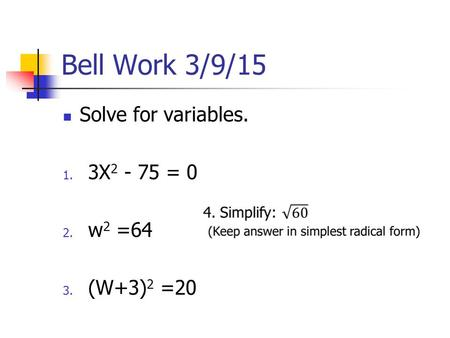 Bell Work 3/9/15 Solve for variables. 1. 3X 2 - 75 = 0 2. w 2 =64 3. (W+3) 2 =20.