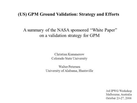 (US) GPM Ground Validation: Strategy and Efforts Christian Kummerow Colorado State University Walter Petersen University of Alabama, Huntsville A summary.