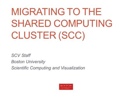 MIGRATING TO THE SHARED COMPUTING CLUSTER (SCC) SCV Staff Boston University Scientific Computing and Visualization.