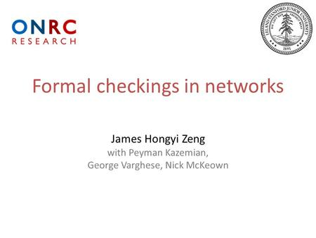 Formal checkings in networks James Hongyi Zeng with Peyman Kazemian, George Varghese, Nick McKeown.