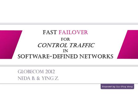 Fast Failover for Control Traffic in Software-defined Networks Globecom 2012 Neda B. & Ying Z. Presented by: Szu-Ping Wang.