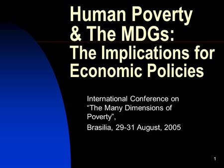 "1 Human Poverty & The MDGs: The Implications for Economic Policies International Conference on ""The Many Dimensions of Poverty"", Brasilia, 29-31 August,"