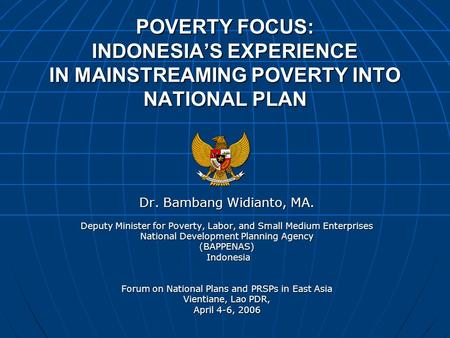 POVERTY FOCUS: INDONESIA'S EXPERIENCE IN MAINSTREAMING POVERTY INTO NATIONAL PLAN Dr. Bambang Widianto, MA. Deputy Minister for Poverty, Labor, and Small.