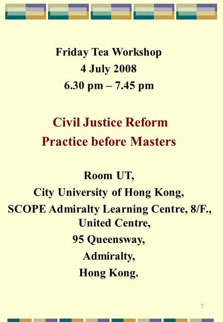 1 Friday Tea Workshop 4 July 2008 6.30 pm – 7.45 pm Civil Justice Reform Practice before Masters Room UT, City University of Hong Kong, SCOPE Admiralty.