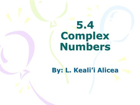 5.4 Complex Numbers By: L. Keali'i Alicea. Goals 1)Solve quadratic equations with complex solutions and perform operations with complex numbers. 2)Apply.