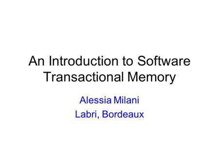 An Introduction to Software Transactional Memory Alessia Milani Labri, Bordeaux.
