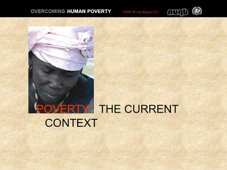 POVERTY: THE CURRENT CONTEXT OVERCOMING HUMAN POVERTY UNDP Poverty Report 2000.