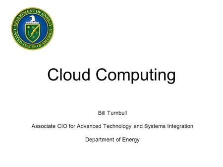 Cloud Computing Bill Turnbull Associate CIO for Advanced Technology and Systems Integration Department of Energy.