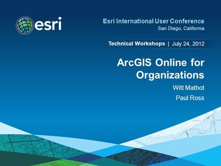 Technical Workshops | Esri International User Conference San Diego, California ArcGIS Online for Organizations Witt Mathot Paul Ross July 24, 2012.