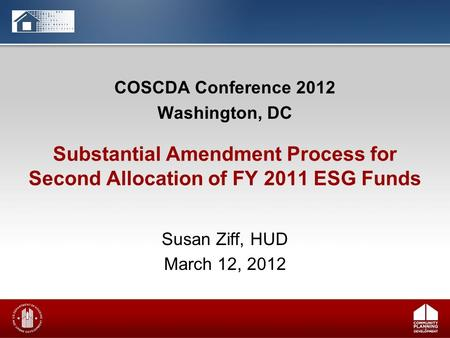 COSCDA Conference 2012 Washington, DC Susan Ziff, HUD March 12, 2012 Substantial Amendment Process for Second Allocation of FY 2011 ESG Funds.
