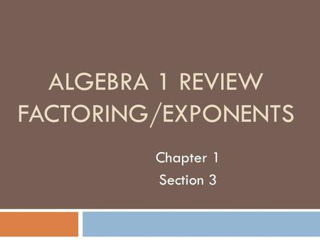 ALGEBRA 1 REVIEW FACTORING/EXPONENTS Chapter 1 Section 3.