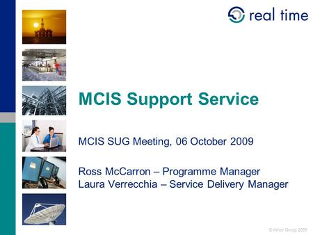 © Amor Group 2009 MCIS Support Service MCIS SUG Meeting, 06 October 2009 Ross McCarron – Programme Manager Laura Verrecchia – Service Delivery Manager.