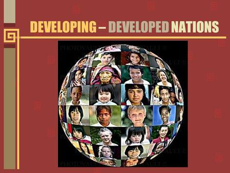 DEVELOPING – DEVELOPED NATIONS. More than 150 countries in Asia, Africa, the Middle East, and Latin America are classified as developing nations.