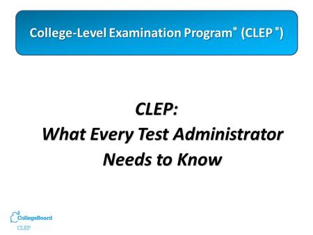College-Level Examination Program ® (CLEP ® ) College-Level Examination Program ® (CLEP ® ) CLEP: What Every Test Administrator Needs to Know.