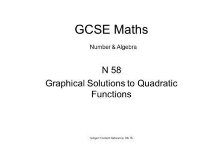 N 58 Graphical Solutions to Quadratic Functions Subject Content Reference: N6.7h GCSE Maths Number & Algebra.