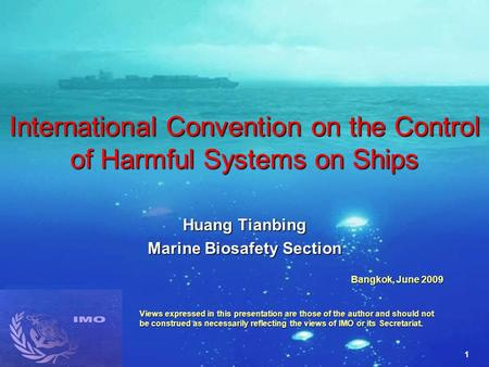1 International Convention on the Control of Harmful Systems on Ships Huang Tianbing Marine Biosafety Section Bangkok, June 2009 Views expressed in this.