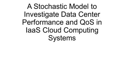 A Stochastic Model to Investigate Data Center Performance and QoS in IaaS Cloud Computing Systems.