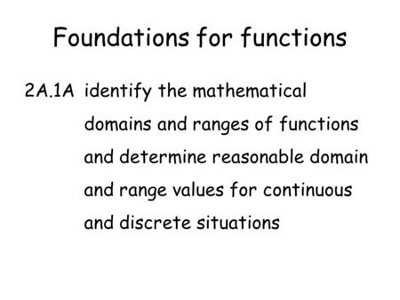 Foundations for functions 2A.1Aidentify the mathematical domains and ranges of functions and determine reasonable domain and range values for continuous.