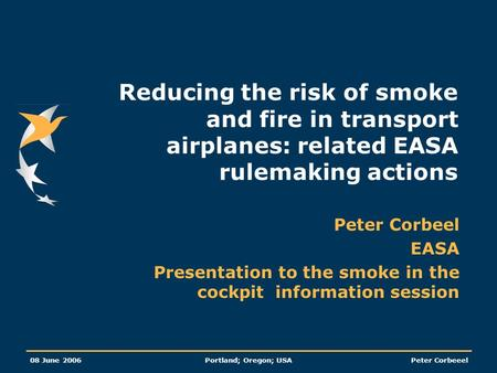 08 June 2006Portland; Oregon; USAPeter Corbeeel Reducing the risk of smoke and fire in transport airplanes: related EASA rulemaking actions Peter Corbeel.