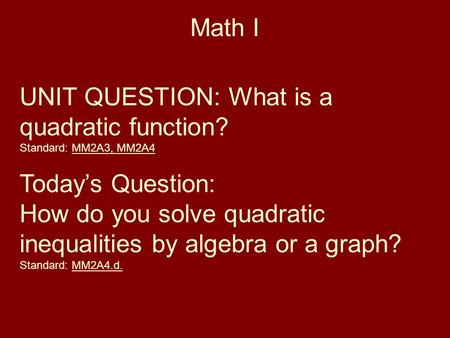 Math I UNIT QUESTION: What is a quadratic function? Standard: MM2A3, MM2A4 Today's Question: How do you solve quadratic inequalities by algebra or a graph?