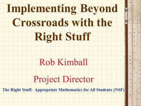 Implementing Beyond Crossroads with the Right Stuff Rob Kimball Project Director The Right Stuff: Appropriate Mathematics for All Students (NSF)