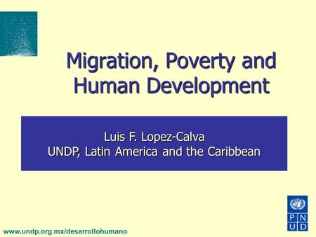 Www.undp.org.mx/desarrollohumano Migration, Poverty and Human Development Luis F. Lopez-Calva UNDP, Latin America and the Caribbean.