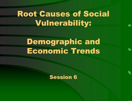 Root Causes of Social Vulnerability: Demographic and Economic Trends Session 6.