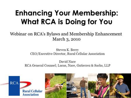 Enhancing Your Membership: What RCA is Doing for You Steven K. Berry CEO/Executive Director, Rural Cellular Association David Nace RCA General Counsel;