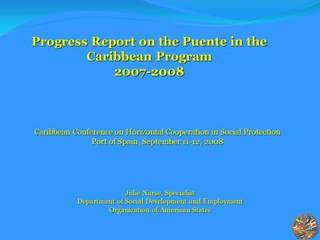Julie Nurse, Specialist Department of Social Development and Employment Organization of American States Progress Report on the Puente in the Caribbean.