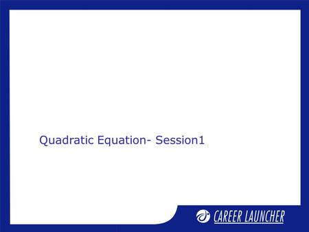 Quadratic Equation- Session1. Session Objective 1.Definition of important terms (equation,expression,<strong>polynomial</strong>, identity,quadratic etc.) 2. Finding roots.