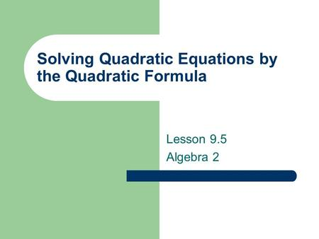 Solving Quadratic Equations by the Quadratic Formula Lesson 9.5 Algebra 2.
