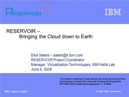 IBM Labs in Haifa © 2008 IBM Corporation RESERVOIR – Bringing the Cloud down to Earth Eliot Salant – RESERVOIR Project Coordinator Manager,