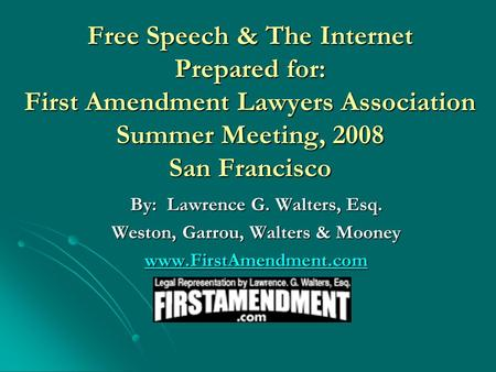 Free Speech & The Internet Prepared for: First Amendment Lawyers Association Summer Meeting, 2008 San Francisco By: Lawrence G. Walters, Esq. Weston, Garrou,